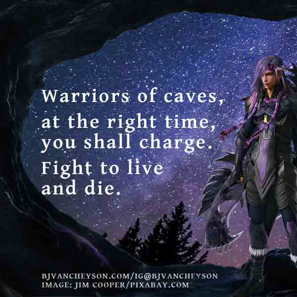 Warriors of caves/at the right time, you shall charge./Fight to live and die