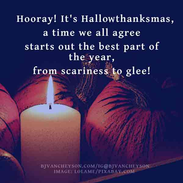Verses: Hooray! It's Hallowthanksmas / a time we all agree / starts out the best part of the year / from scariness to glee!